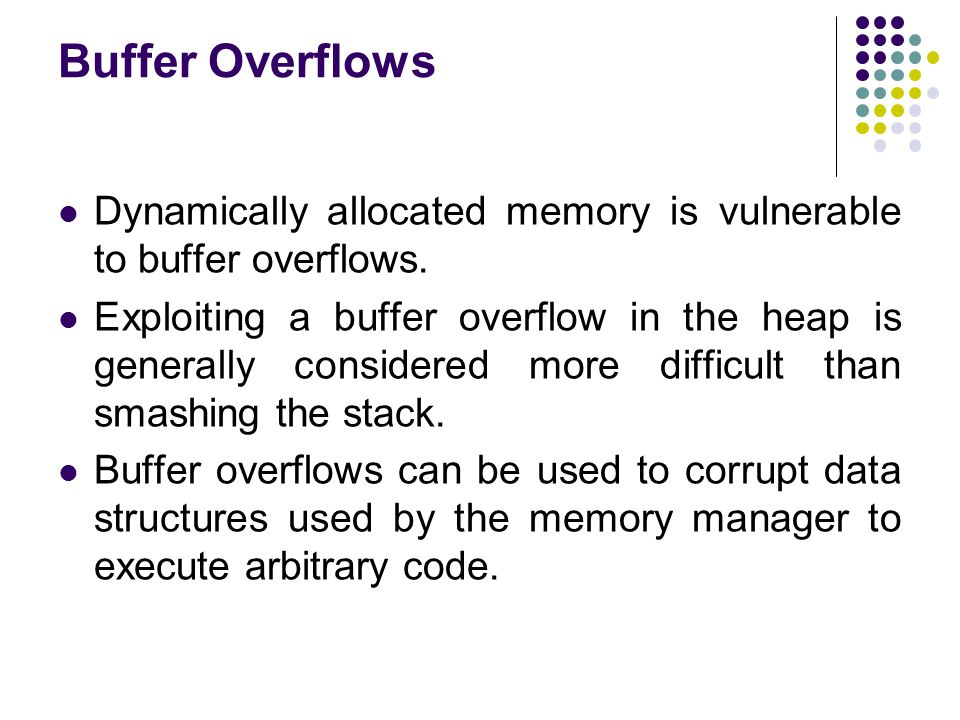 Buffer Overflows Dynamically allocated memory is vulnerable to buffer overflows.