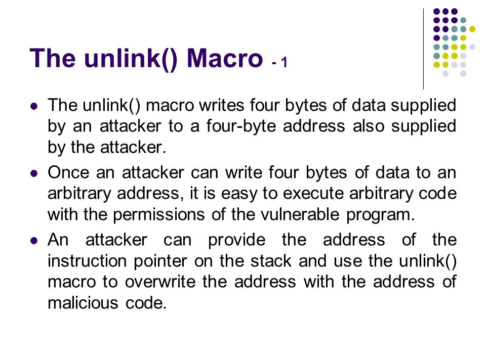 The unlink() Macro - 1 The unlink() macro writes four bytes of data supplied by an attacker to a four-byte address also supplied by the attacker.