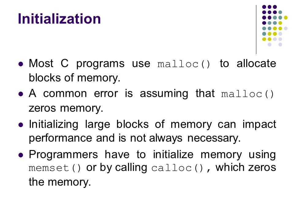 Initialization Most C programs use malloc() to allocate blocks of memory. A common error is assuming that malloc() zeros memory.