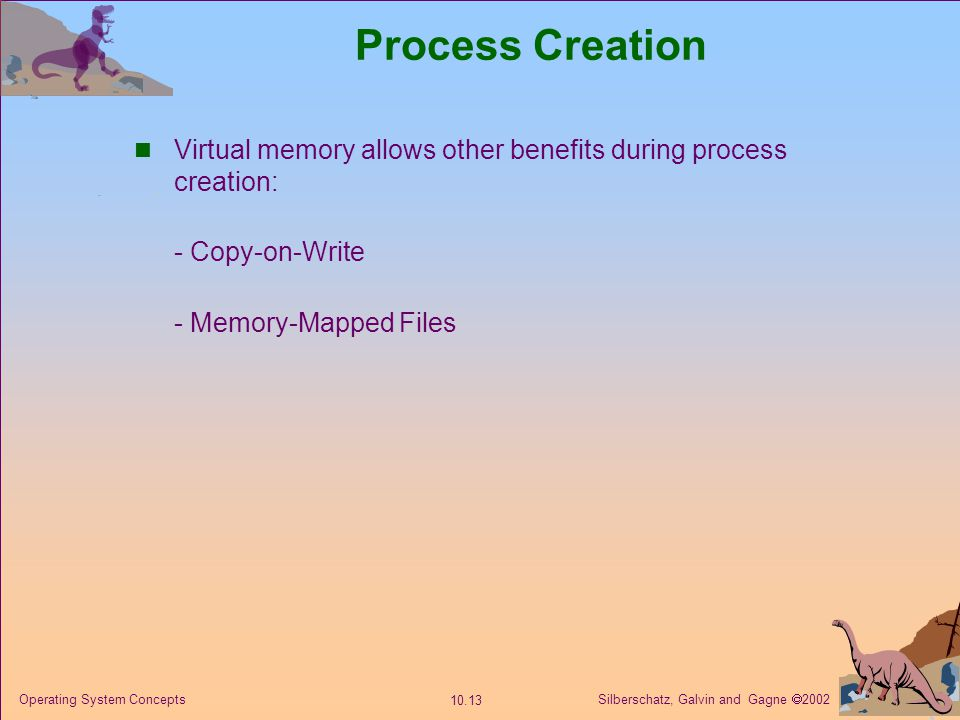Process Creation Virtual memory allows other benefits during process creation: - Copy-on-Write. - Memory-Mapped Files.