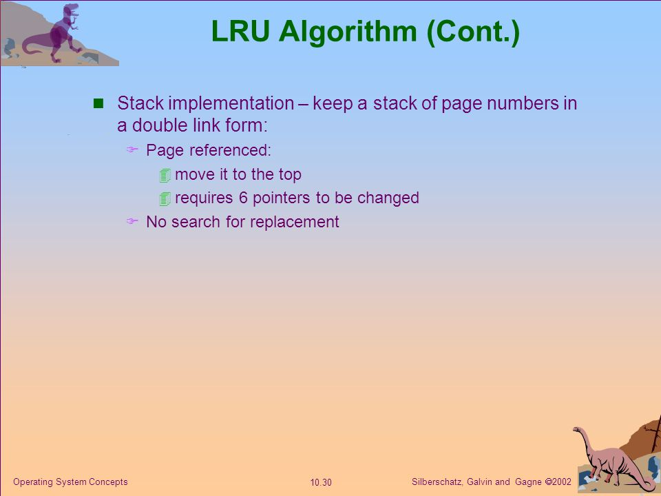 LRU Algorithm (Cont.) Stack implementation – keep a stack of page numbers in a double link form: Page referenced: