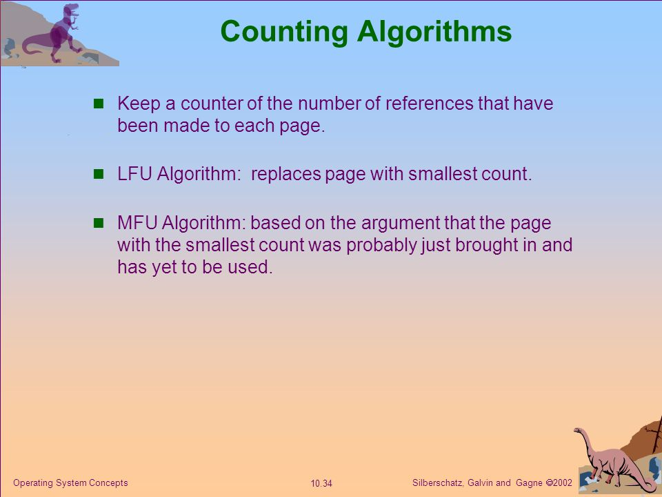 Counting Algorithms Keep a counter of the number of references that have been made to each page. LFU Algorithm: replaces page with smallest count.