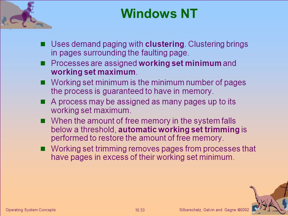 Windows NT Uses demand paging with clustering. Clustering brings in pages surrounding the faulting page.