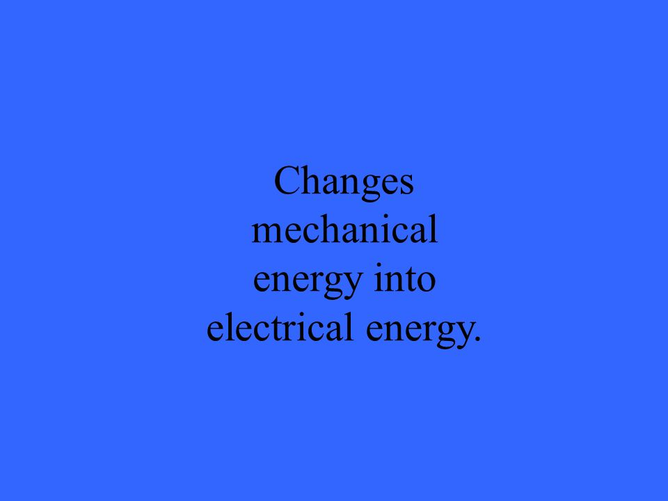 Changes mechanical energy into electrical energy.