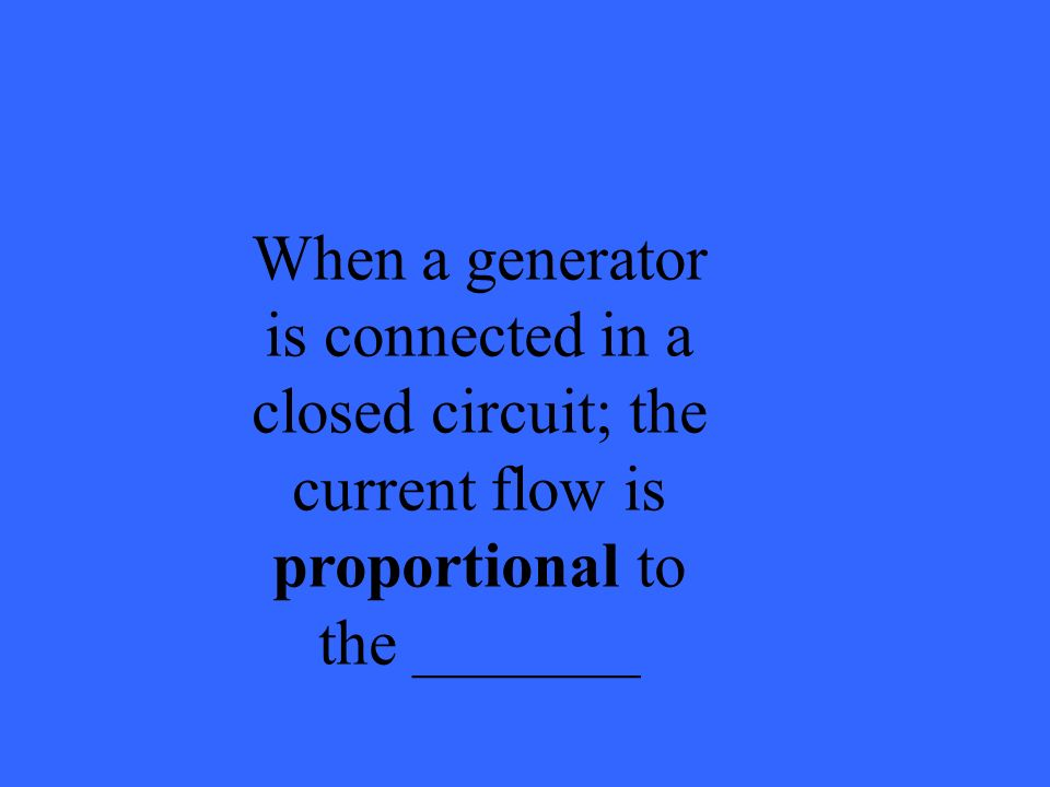 When a generator is connected in a closed circuit; the current flow is proportional to the _______