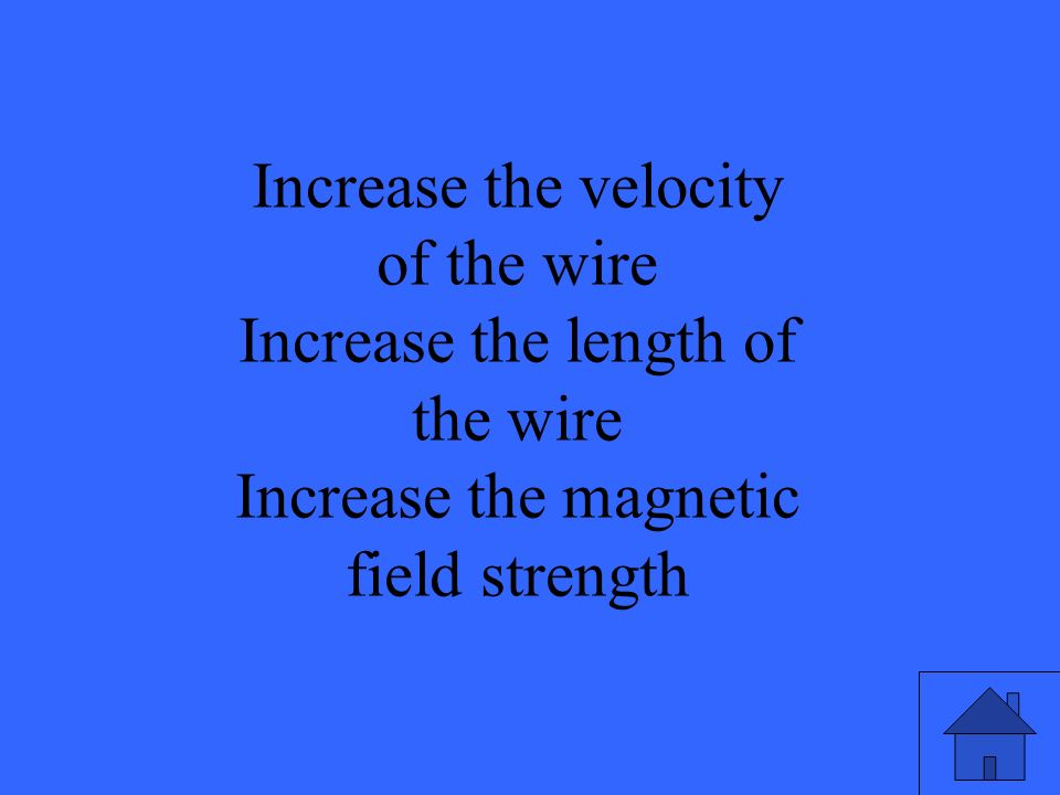 Increase the velocity of the wire Increase the length of the wire
