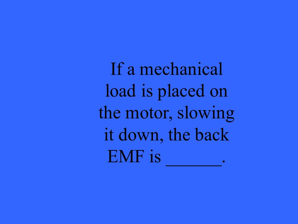 If a mechanical load is placed on the motor, slowing it down, the back EMF is ______.