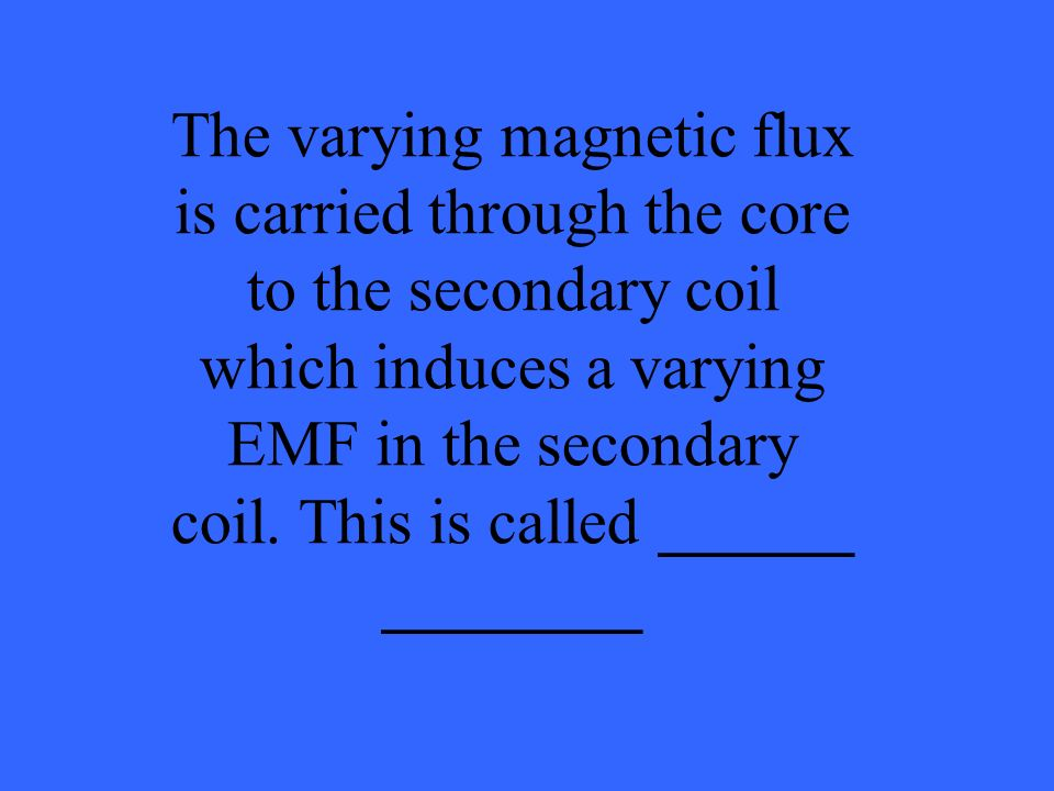 The varying magnetic flux is carried through the core to the secondary coil which induces a varying EMF in the secondary coil. This is called ______