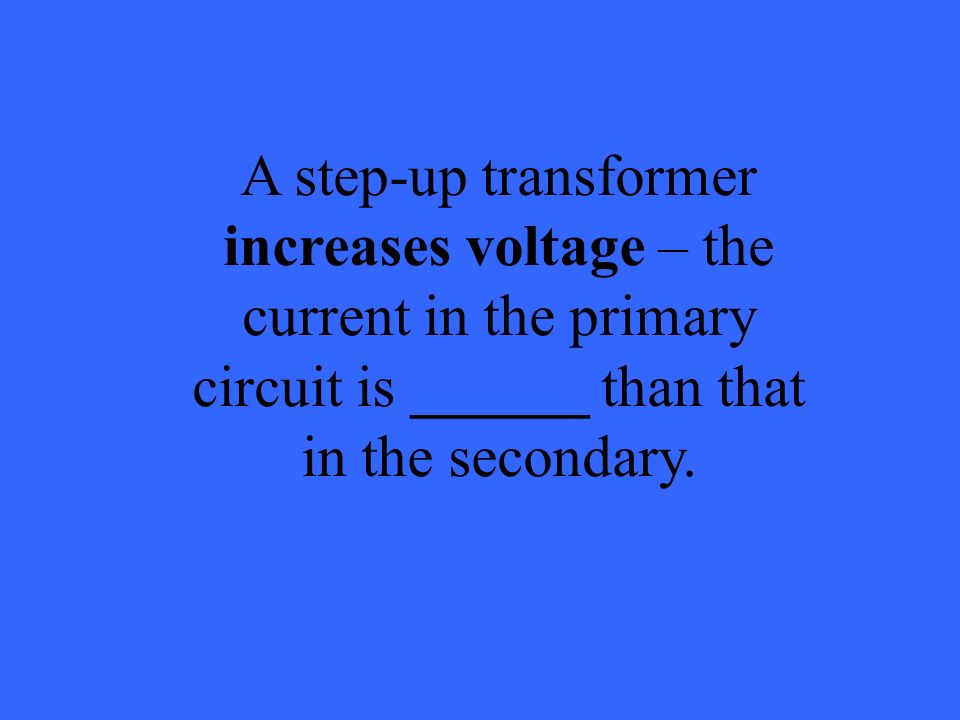 A step-up transformer increases voltage – the current in the primary circuit is ______ than that in the secondary.