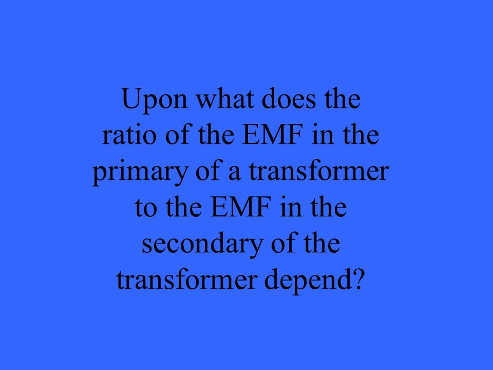 Upon what does the ratio of the EMF in the primary of a transformer to the EMF in the secondary of the transformer depend