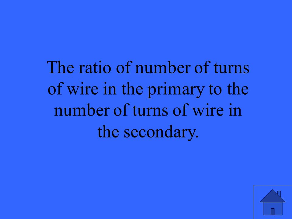 The ratio of number of turns of wire in the primary to the number of turns of wire in the secondary.