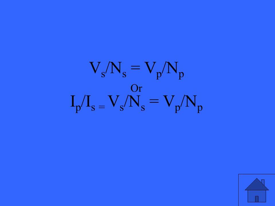 Vs/Ns = Vp/Np Or Ip/Is = Vs/Ns = Vp/Np