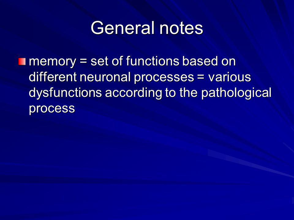 General notes memory = set of functions based on different neuronal processes = various dysfunctions according to the pathological process.