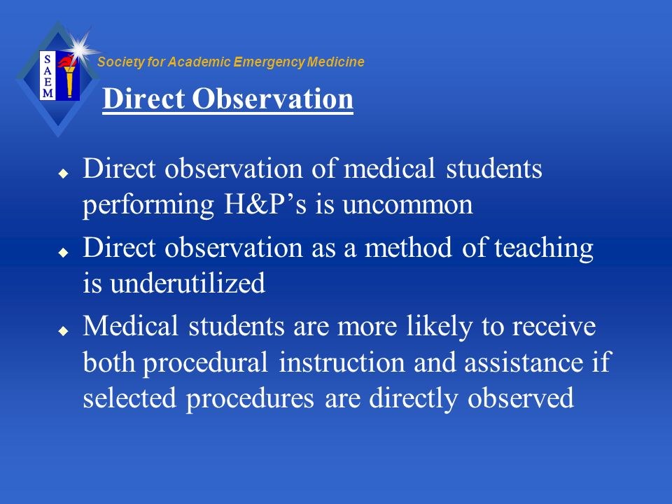 Direct Observation Direct observation of medical students performing H&P's is uncommon. Direct observation as a method of teaching is underutilized.