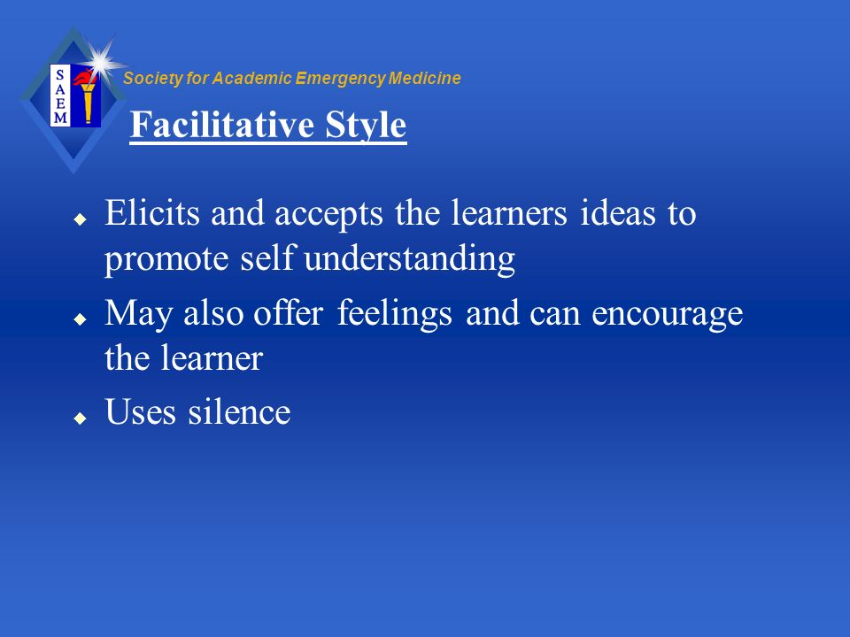 Facilitative Style Elicits and accepts the learners ideas to promote self understanding. May also offer feelings and can encourage the learner.