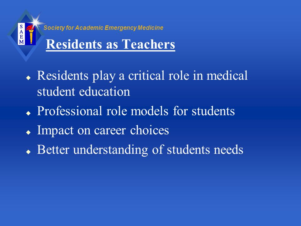 Residents as Teachers Residents play a critical role in medical student education. Professional role models for students.