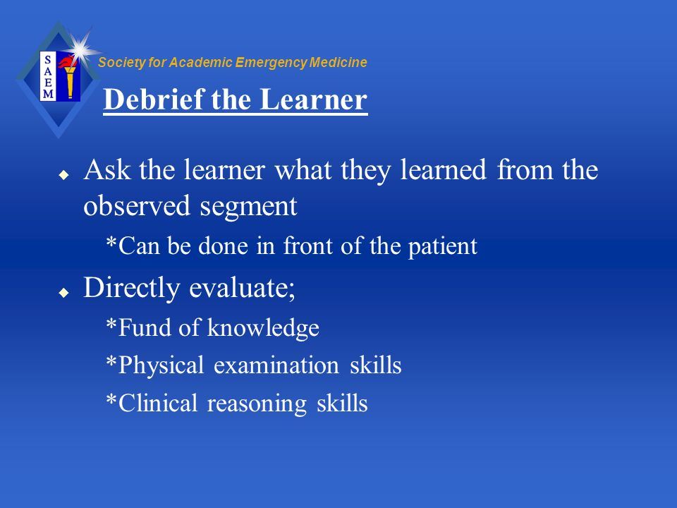Debrief the Learner Ask the learner what they learned from the observed segment. *Can be done in front of the patient.