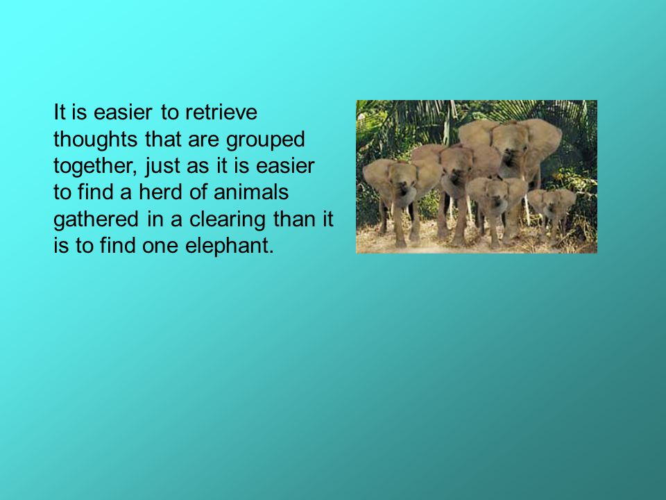 It is easier to retrieve thoughts that are grouped together, just as it is easier to find a herd of animals gathered in a clearing than it is to find one elephant.
