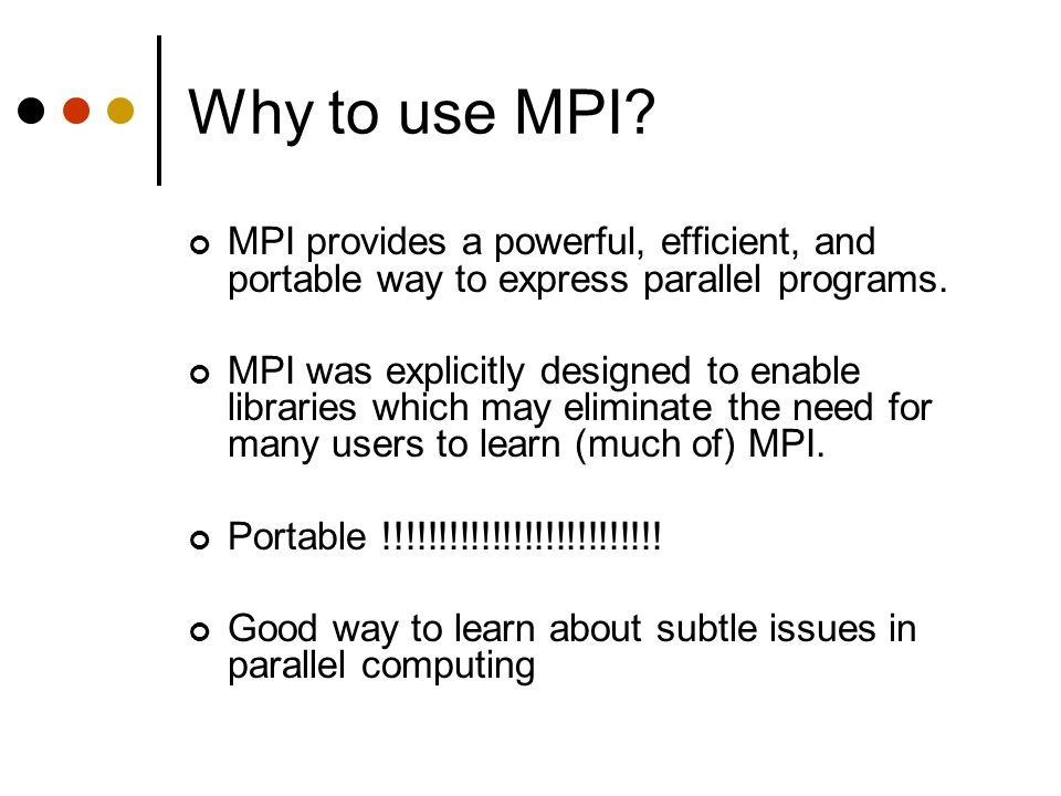 Why to use MPI MPI provides a powerful, efficient, and portable way to express parallel programs.