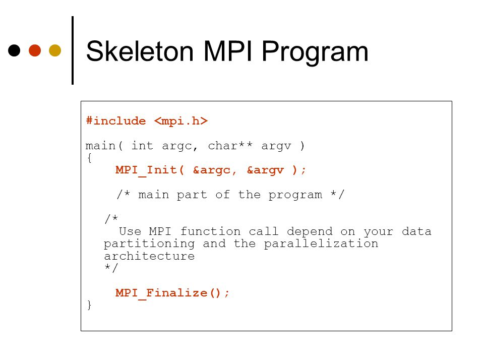Skeleton MPI Program #include <mpi.h>