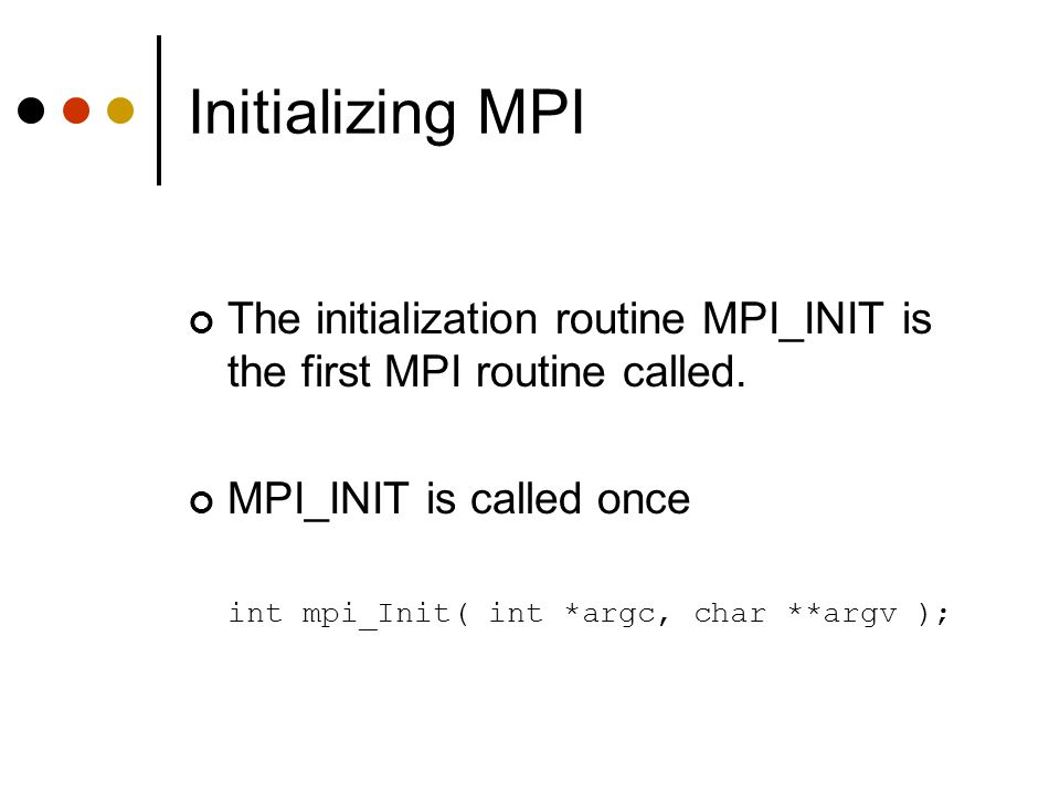Initializing MPI The initialization routine MPI_INIT is the first MPI routine called. MPI_INIT is called once.