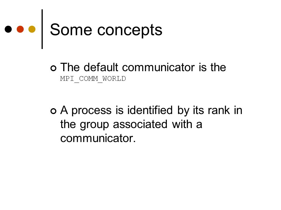 Some concepts The default communicator is the MPI_COMM_WORLD
