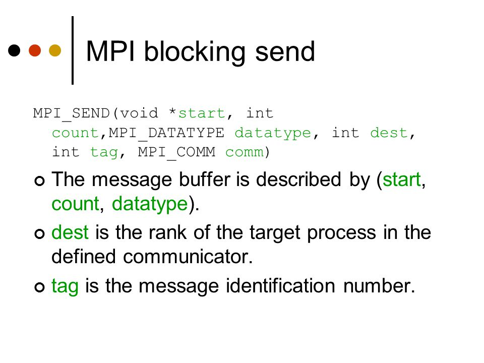 MPI blocking send MPI_SEND(void *start, int count,MPI_DATATYPE datatype, int dest, int tag, MPI_COMM comm)