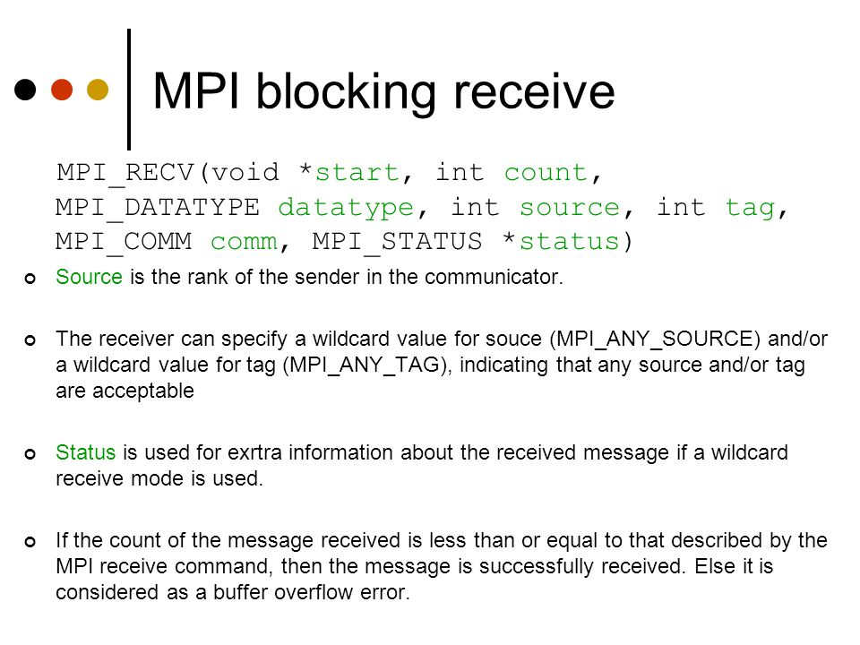 MPI blocking receive MPI_RECV(void *start, int count, MPI_DATATYPE datatype, int source, int tag, MPI_COMM comm, MPI_STATUS *status)