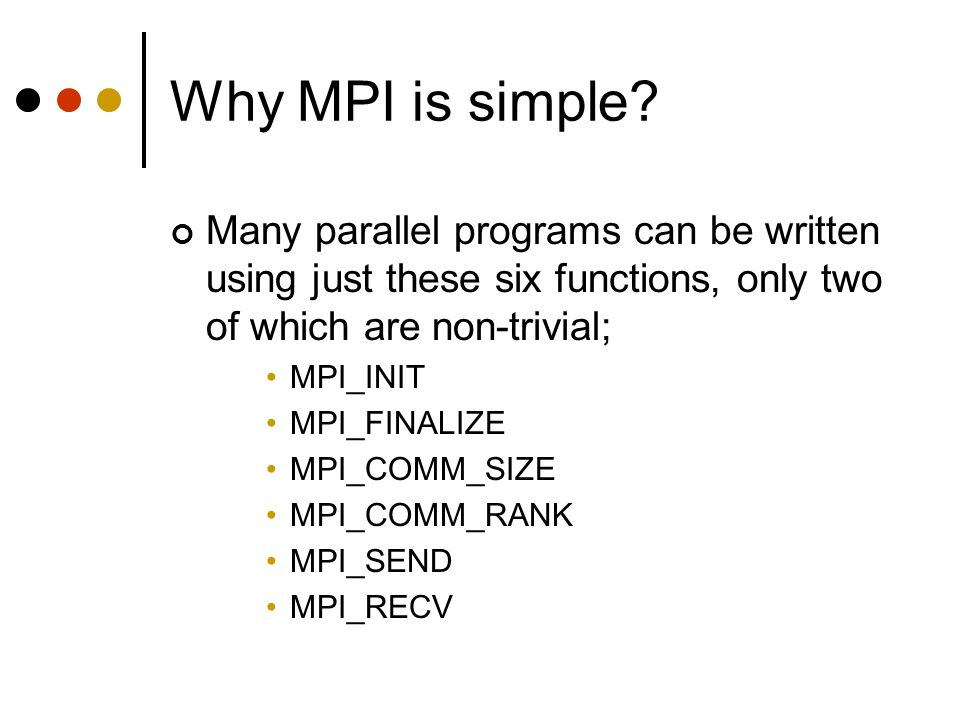 Why MPI is simple Many parallel programs can be written using just these six functions, only two of which are non-trivial;