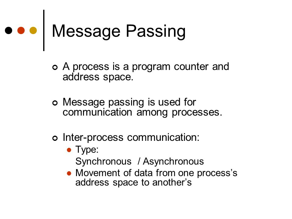 Message Passing A process is a program counter and address space.