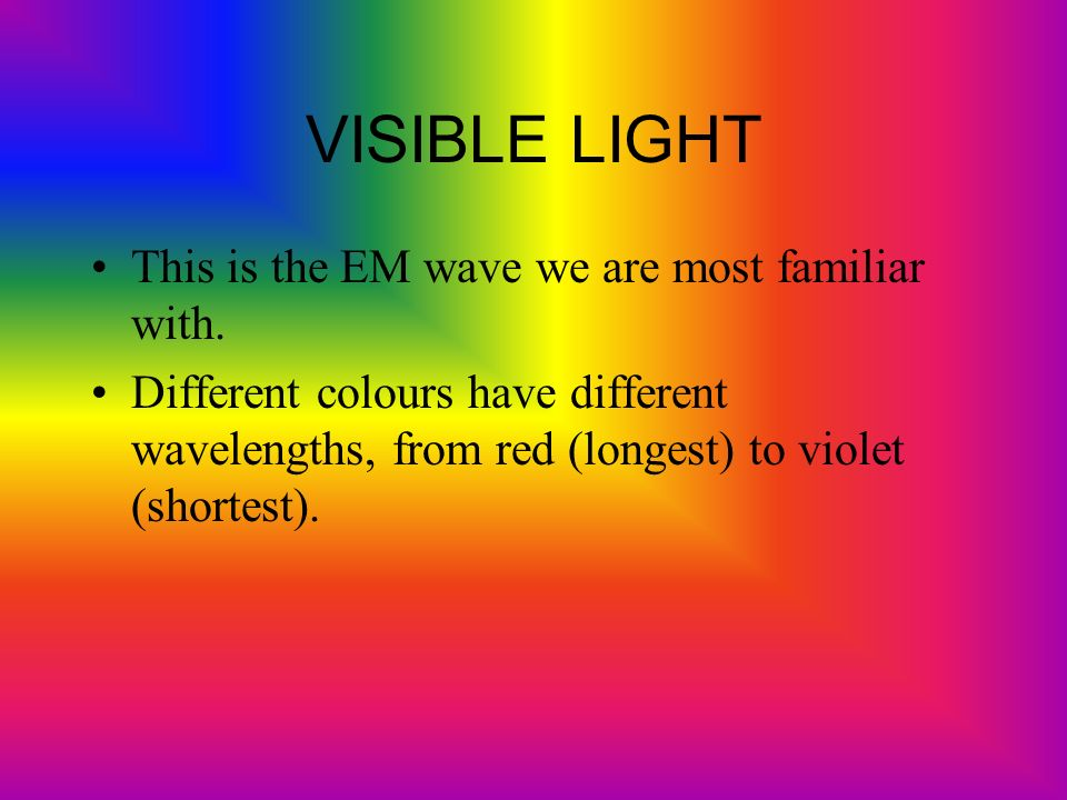 VISIBLE LIGHT This is the EM wave we are most familiar with.