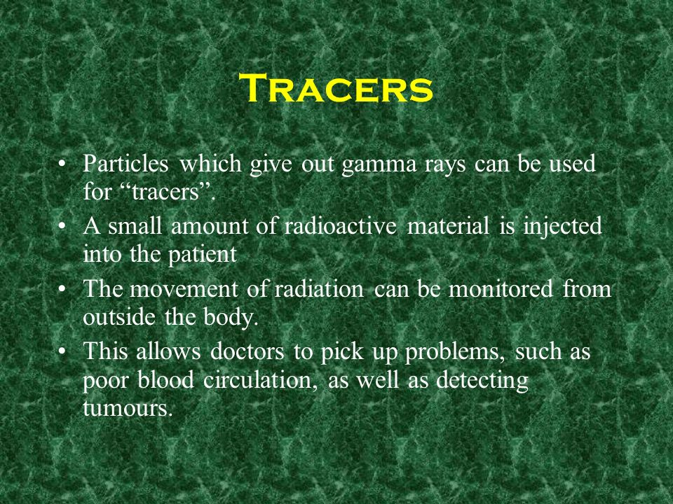 Tracers Particles which give out gamma rays can be used for tracers .