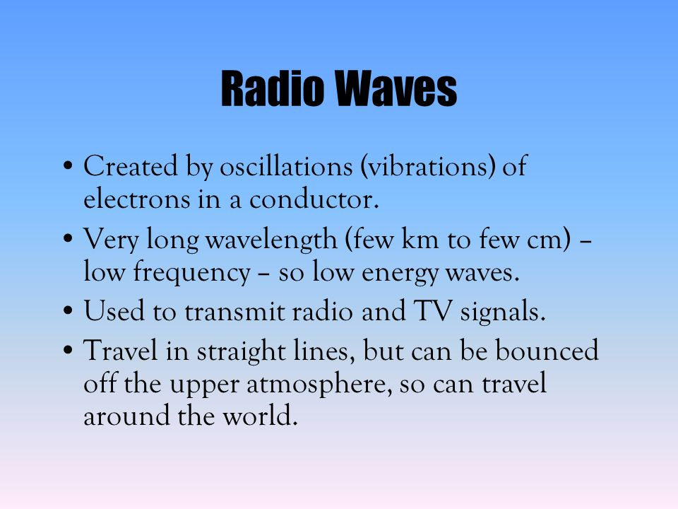 Radio Waves Created by oscillations (vibrations) of electrons in a conductor.