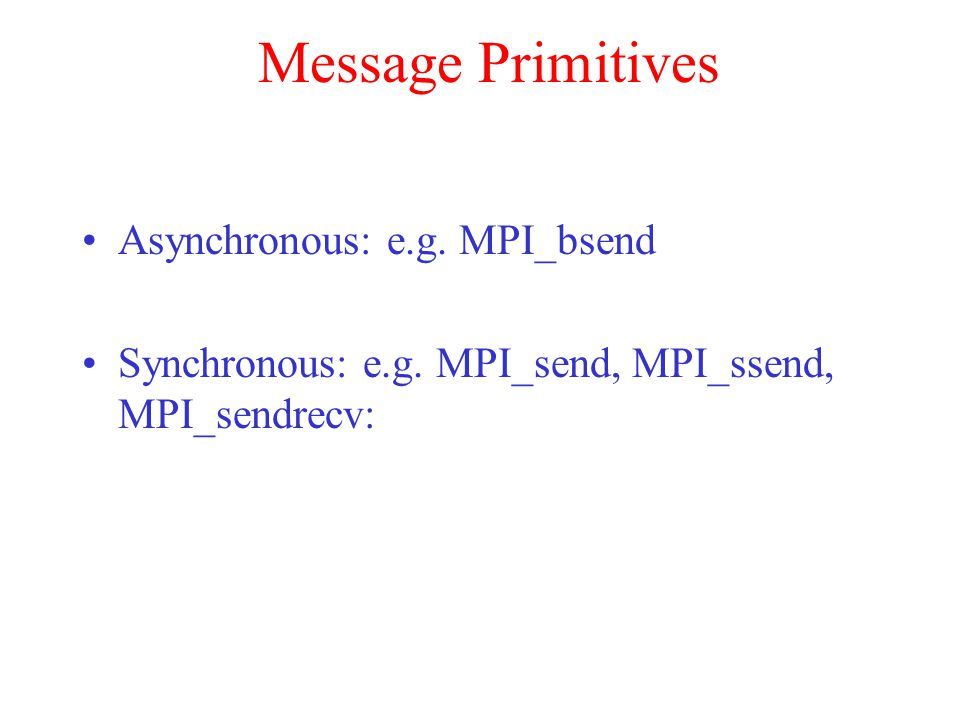 Message Primitives Asynchronous: e.g. MPI_bsend