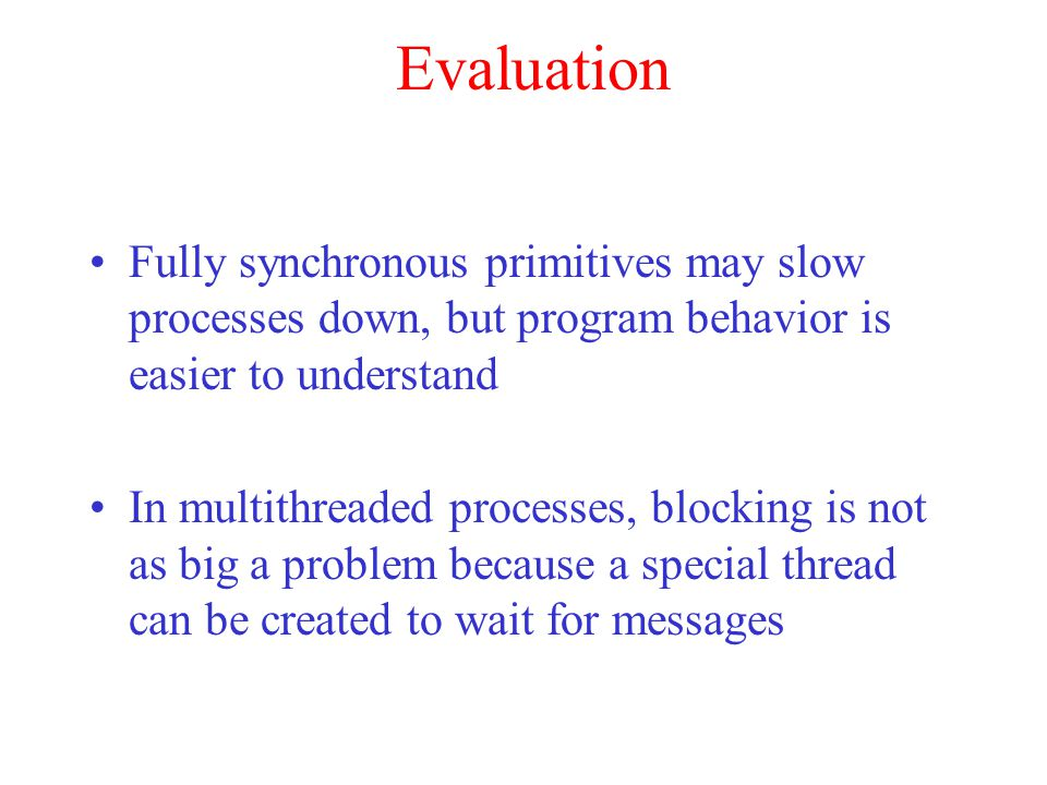 Evaluation Fully synchronous primitives may slow processes down, but program behavior is easier to understand.