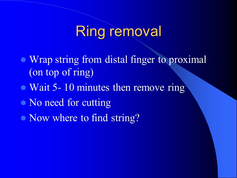Ring removalWrap string from distal finger to proximal (on top of ring) Wait 5- 10 minutes then remove ring.