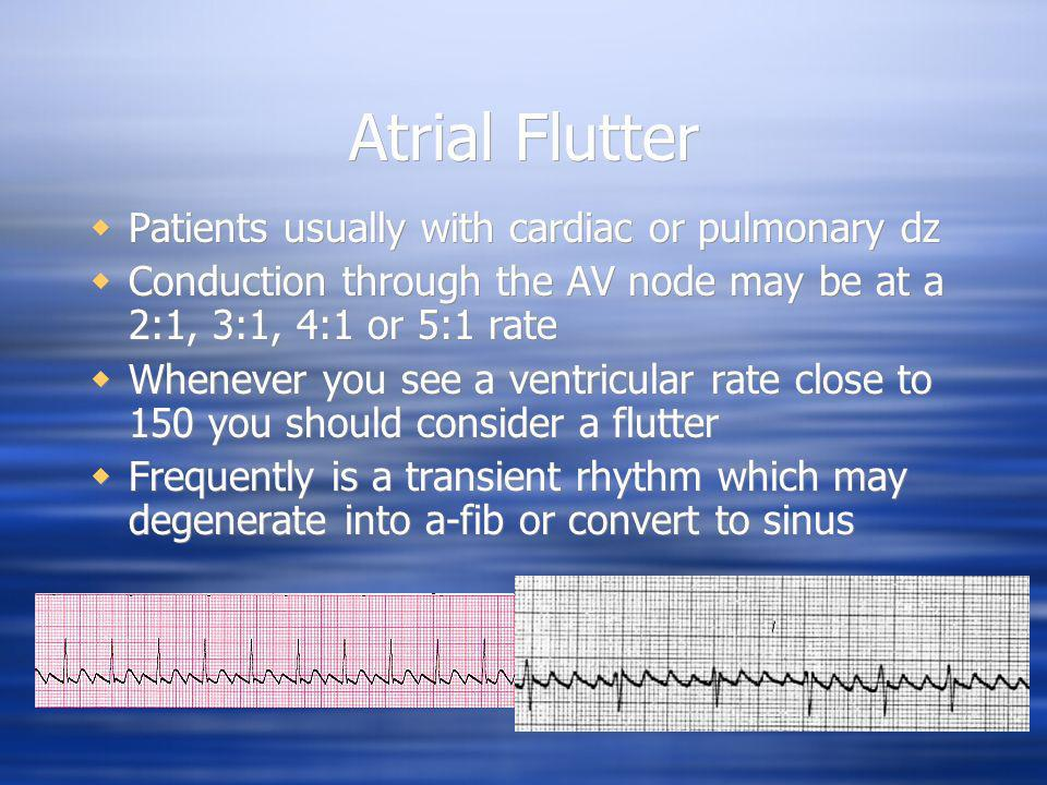 Atrial Flutter Patients usually with cardiac or pulmonary dz