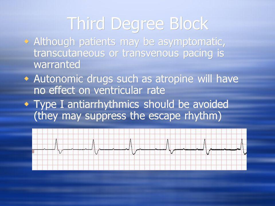 Third Degree Block Although patients may be asymptomatic, transcutaneous or transvenous pacing is warranted.