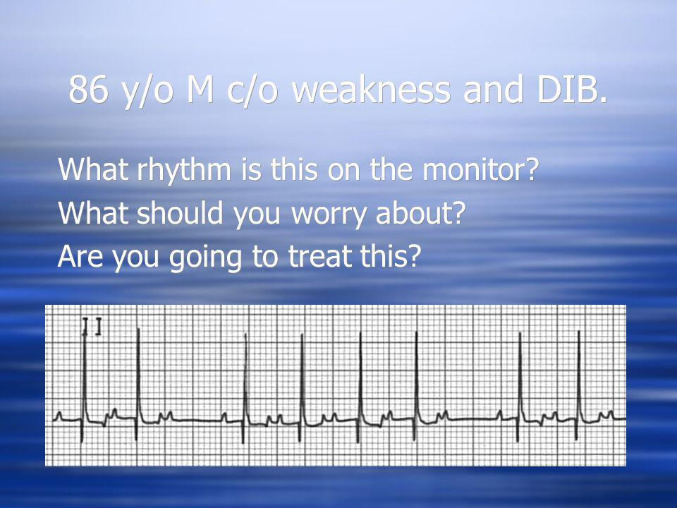 86 y/o M c/o weakness and DIB.