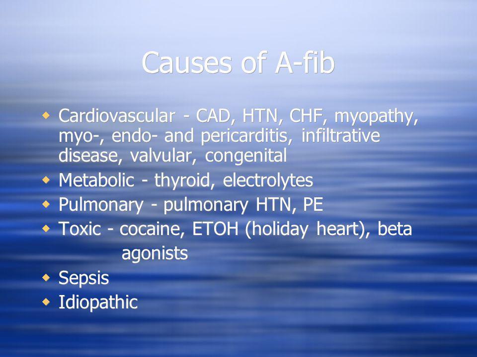 Causes of A-fib Cardiovascular - CAD, HTN, CHF, myopathy, myo-, endo- and pericarditis, infiltrative disease, valvular, congenital.