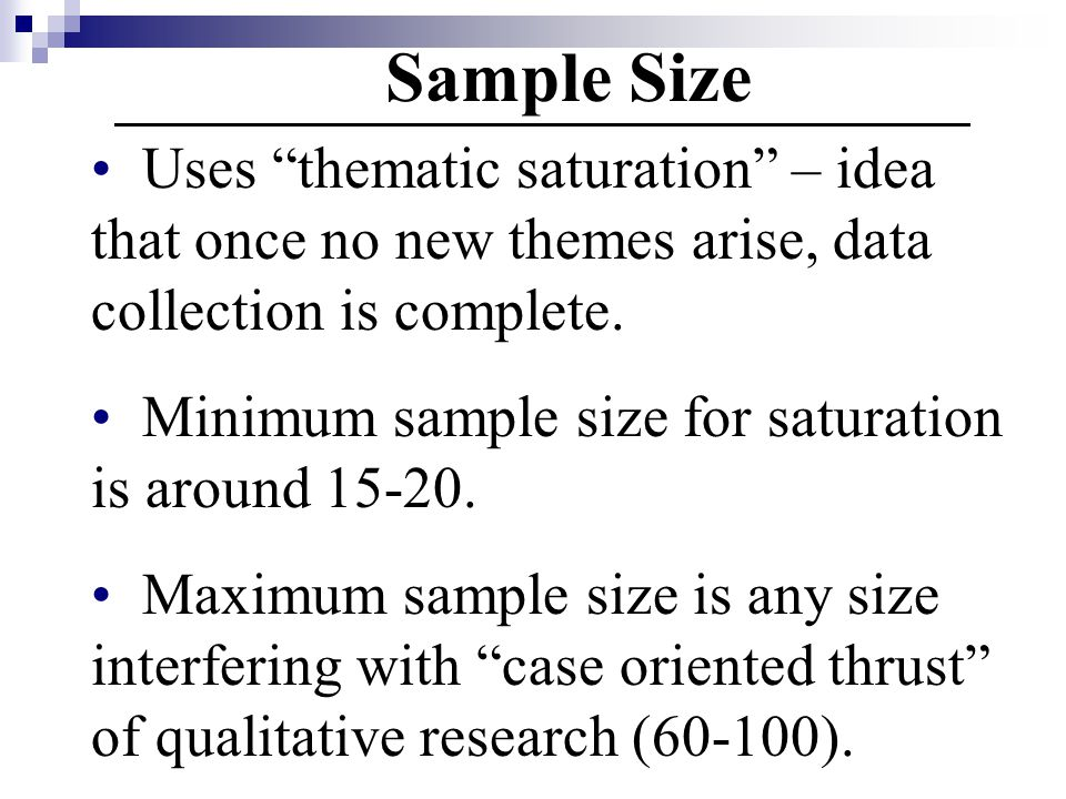 Sample Size Uses thematic saturation – idea that once no new themes arise, data collection is complete.