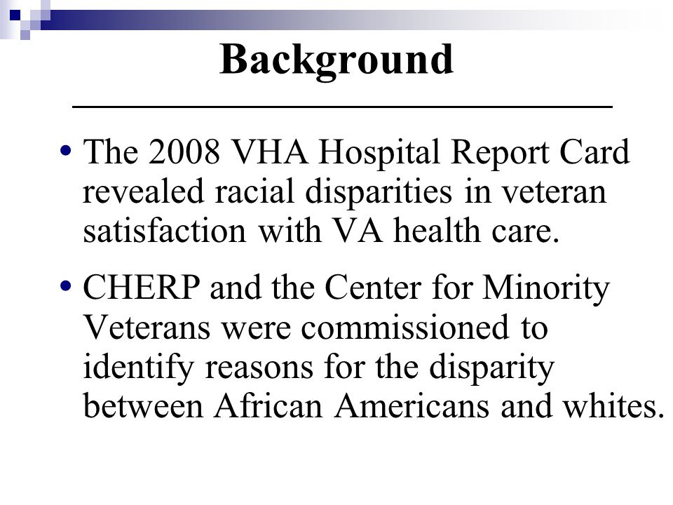 Background The 2008 VHA Hospital Report Card revealed racial disparities in veteran satisfaction with VA health care.