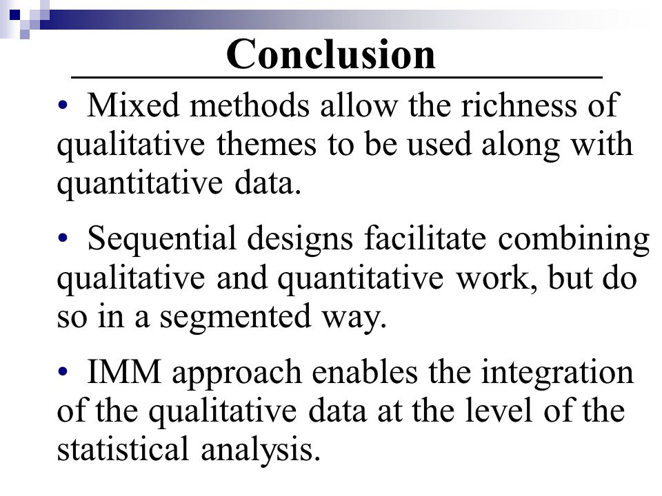 Conclusion Mixed methods allow the richness of qualitative themes to be used along with quantitative data.
