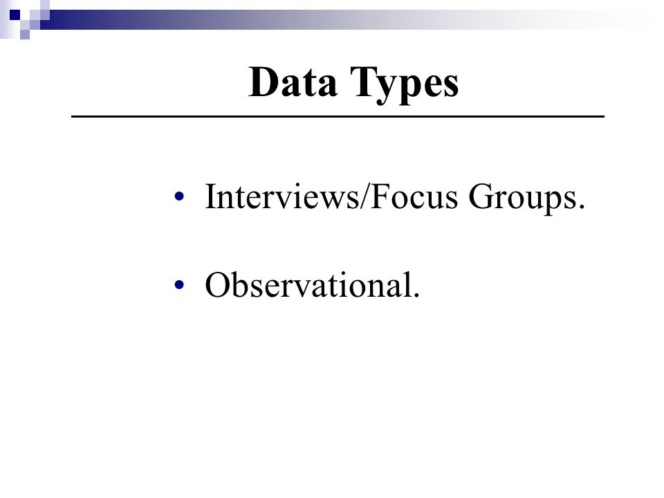 Data Types Interviews/Focus Groups. Observational.