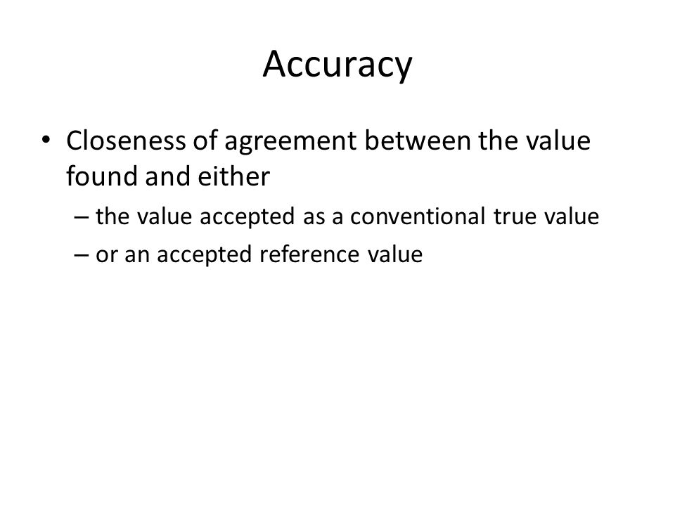 Accuracy Closeness of agreement between the value found and either
