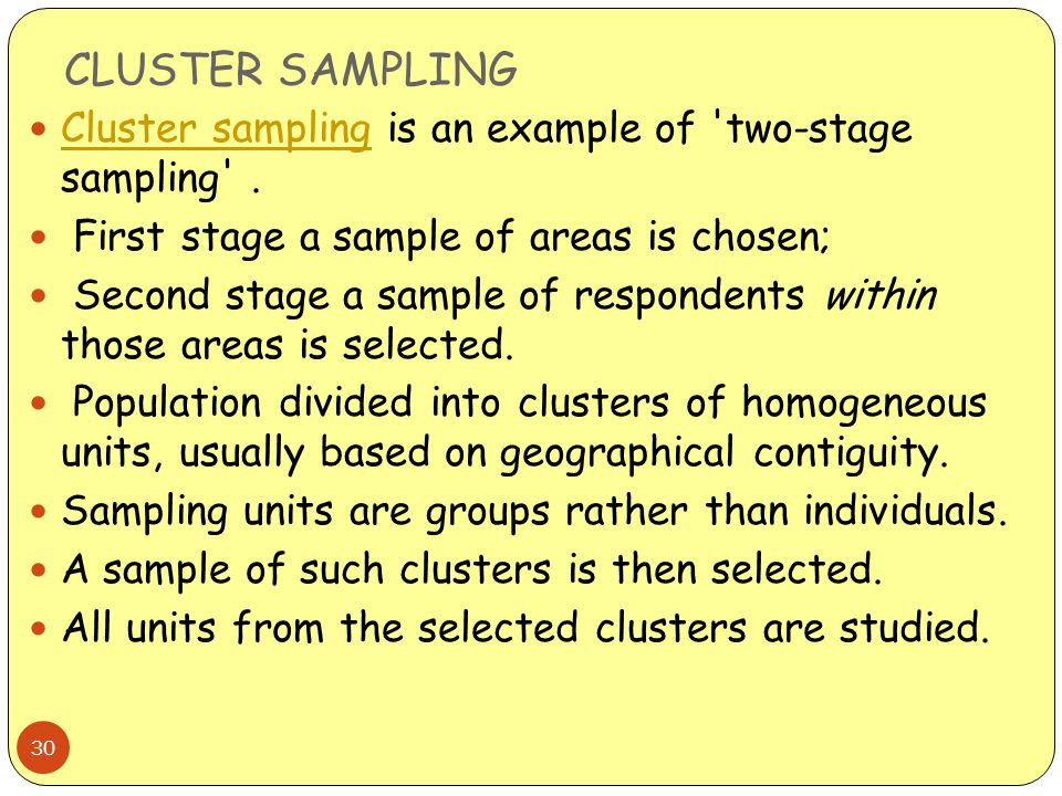 CLUSTER SAMPLING Cluster sampling is an example of two-stage sampling . First stage a sample of areas is chosen;