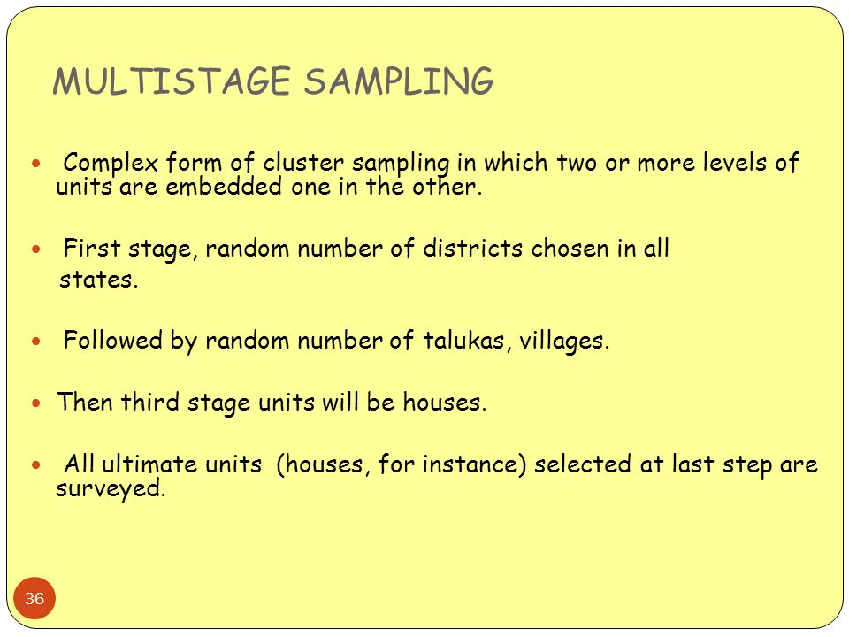 MULTISTAGE SAMPLING Complex form of cluster sampling in which two or more levels of units are embedded one in the other.