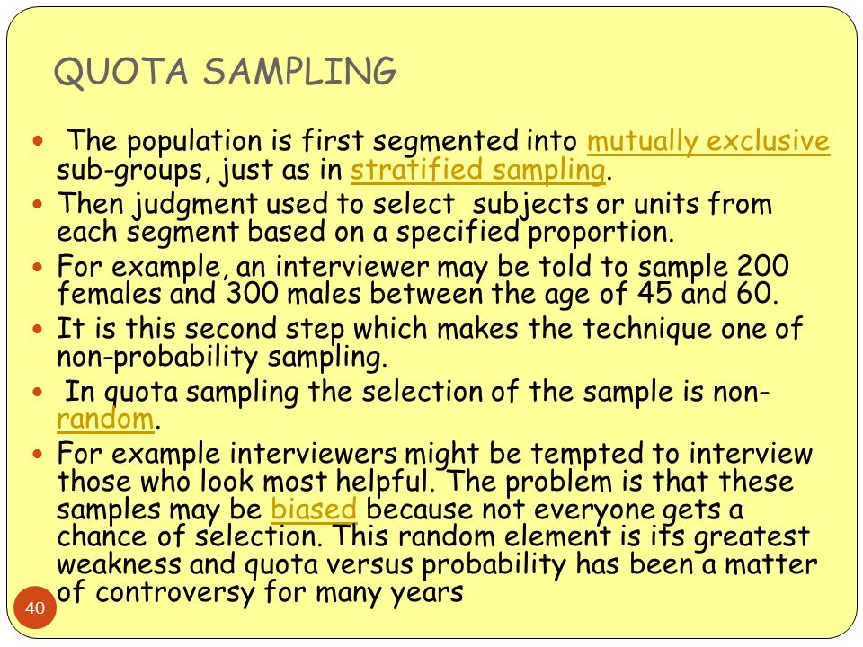 QUOTA SAMPLING The population is first segmented into mutually exclusive sub-groups, just as in stratified sampling.