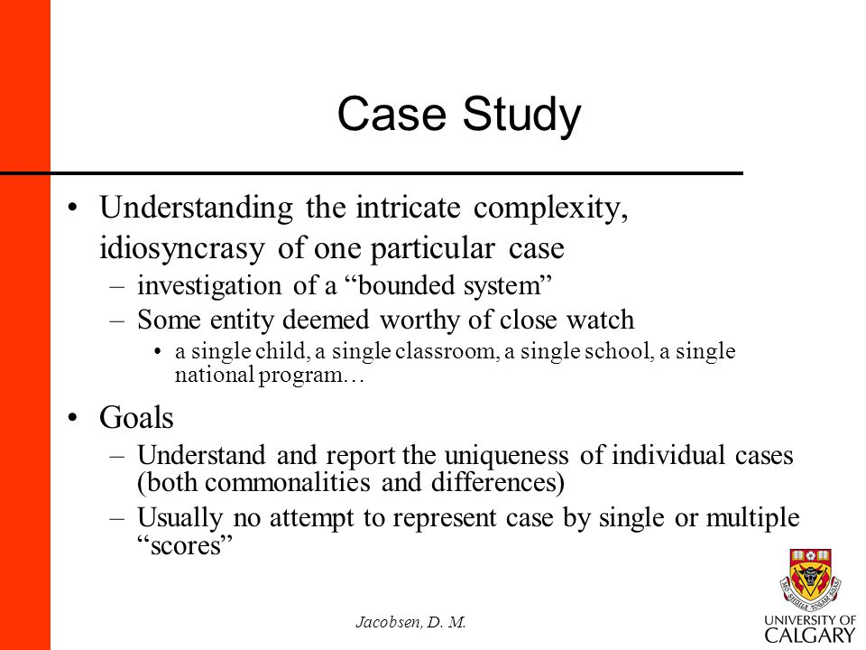 Case Study Understanding the intricate complexity, idiosyncrasy of one particular case. investigation of a bounded system