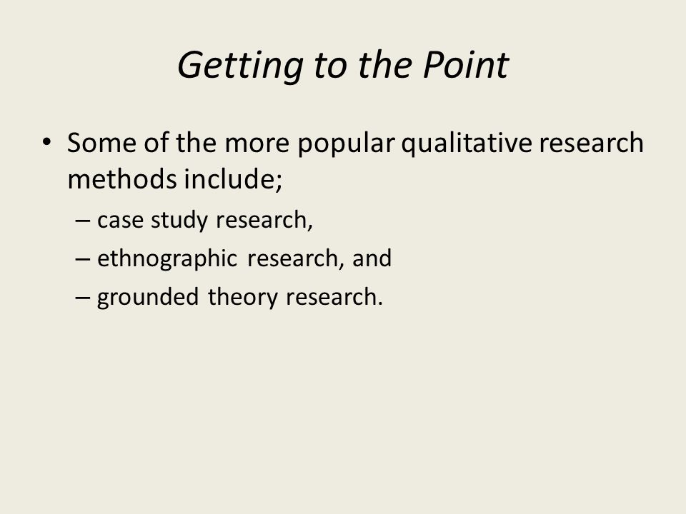 Getting to the Point Some of the more popular qualitative research methods include; case study research,
